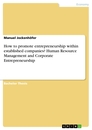Titel: How to promote entrepreneurship within established companies? Human Resource Management and Corporate Entrepreneurship