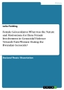 Titel: Female Génocidaires: What was the Nature and Motivations for Hutu Female Involvement in Genocidal Violence Towards Tutsi Women During the Rwandan Genocide?