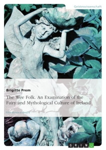 Titel: The Wee Folk. An Examination of the Fairy and Mythological Culture of Ireland