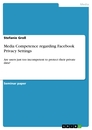 Titel: Media Competence regarding Facebook Privacy Settings