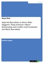 """Titel: Imperial Masculinity in Henry Rider Haggard's """"King Solomon's Mines"""": Relationship and Conflict with Femininity and Black Masculinity"""