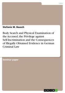 Titel: Body Search and Physical Examination of the Accused, the Privilege against Self-Incrimination  and the Consequences of Illegally Obtained Evidence in German Criminal Law
