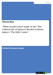 """Titel: """"What would it have made of me?"""" The Unlived Life of Spencer Brydon in Henry James's """"The Jolly Corner"""""""