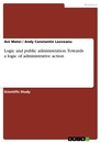 Titel: Logic and public administration. Towards a logic of administrative action