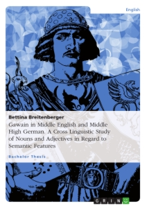Titel: Gawain in Middle English and Middle High German. A Cross Linguistic Study of Nouns and Adjectives in Regard to Semantic Features