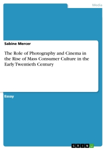 Titel: The Role of Photography and Cinema in the Rise of Mass Consumer Culture in the Early Twentieth Century
