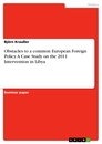 Titel: Obstacles to a common European Foreign Policy. A Case Study on the  2011 Intervention in Libya