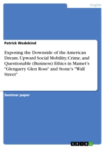 """Titel: Exposing the Downside of the American Dream. Upward Social Mobility, Crime, and Questionable (Business) Ethics in Mamet's """"Glengarry Glen Ross"""" and Stone's """"Wall Street"""""""