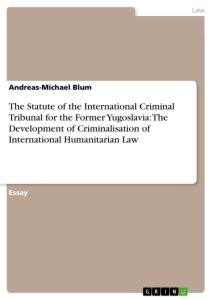 Titel: The Statute of the International Criminal Tribunal for the Former Yugoslavia: The Development of Criminalisation of International Humanitarian Law