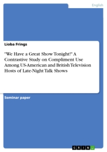 """Titel: """"We Have a Great Show Tonight!"""" A Contrastive Study on Compliment Use Among US-American and British Television Hosts of Late-Night Talk Shows"""