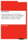 Titel: Territorial Dispute. The controversial territorial disputes between Central Tibetan Administration vs. People's Republic of China and the involvement of India