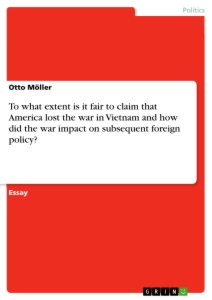 Titel: To what extent is it fair to claim that America lost the war in Vietnam and how did the war impact on subsequent foreign policy?