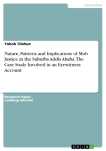 Titel: Nature, Patterns and Implications of Mob Justice in the Suburbs Addis Ababa. The Case Study Involved in an Eyewitness Account