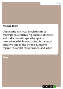 Titel: Comparing the legal mechanisms of redemption of shares, repurchase of shares, and reduction of capital by special resolution, which mechanism is the most effective one in the United Kingdom regime of capital maintenance, and why?