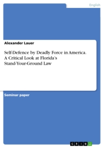 Titel: Self-Defence by Deadly Force in America. A Critical Look at Florida's Stand-Your-Ground Law