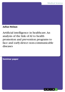 Titel: Artificial intelligence in healthcare. An analysis of the link of AI to health promotion and prevention programs to face and early-detect non-communicable diseases