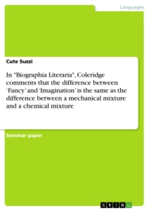 """Titel: In """"Biographia Literaria"""", Coleridge comments that the difference between 'Fancy' and 'Imagination' is the same as the difference between a mechanical mixture and a chemical mixture"""