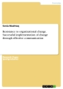 Titel: Resistance to organizational change. Successful implementation of change through effective communication