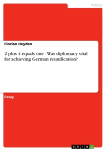 Titel: 2 plus 4 equals one - Was diplomacy vital for achieving German reunification?
