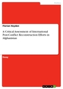 Titel: A Critical Assessment of International Post-Conflict Reconstruction Efforts in Afghanistan