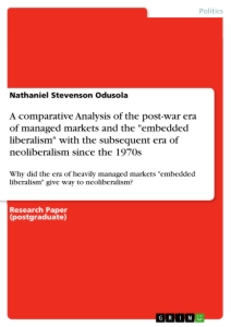 """Titel: A comparative Analysis of the post-war era of managed markets and the """"embedded liberalism"""" with the subsequent era of neoliberalism since the 1970s"""