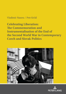 Title: Celebrating Liberation: The Commemoration and Instrumentalisation of the End of the Second World War in Contemporary Czech and Slovak Politics