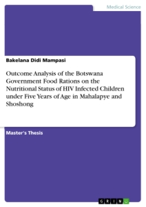 Titel: Outcome Analysis of the Botswana Government Food Rations on the Nutritional Status of HIV Infected Children under Five Years of Age in Mahalapye and Shoshong