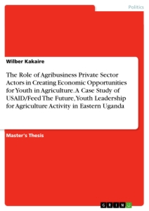 Titel: The Role of Agribusiness Private Sector Actors in Creating Economic Opportunities for Youth in Agriculture. A Case Study of USAID/Feed The Future, Youth Leadership for Agriculture Activity in Eastern Uganda