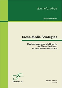 Titel: Cross-Media Strategien: Medienkonvergenz als Ursache für Diversifikationen in neue Medienteilmärkte