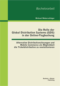 Titel: Die Rolle der Global Distribution Systems (GDS) in der Online-Flugbuchung: Alternative Distributionslösungen und Mobile Commerce als Möglichkeit die Ticketdistribution zu revolutionieren