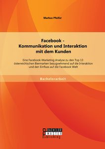 Titel: Facebook - Kommunikation und Interaktion mit dem Kunden: Eine Facebook-Marketing Analyse zu den Top 13 österreichischen Biermarken bezugnehmend auf die Interaktion und den Einfluss auf die Facebook Welt