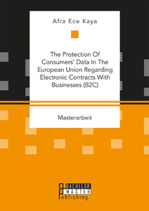 Titel: The Protection Of Consumers' Data In The European Union Regarding Electronic Contracts With Businesses (B2C)