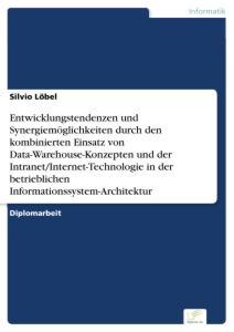 Titel: Entwicklungstendenzen und Synergiemöglichkeiten durch den kombinierten Einsatz von Data-Warehouse-Konzepten und der Intranet/Internet-Technologie in der betrieblichen Informationssystem-Architektur
