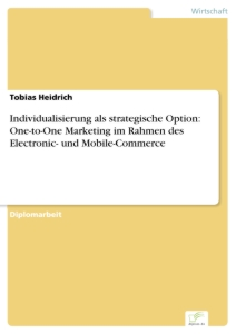 Titel: Individualisierung als strategische Option: One-to-One Marketing im Rahmen des Electronic- und Mobile-Commerce