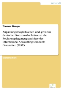 Titel: Anpassungsmöglichkeiten und -grenzen deutscher Konzernabschlüsse an die Rechnungslegungsgrundsätze des International Accounting Standards Committee (IASC)