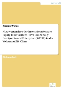 Titel: Nutzwertanalyse der Investitionsformate Equity Joint-Venture (EJV) und Wholly Foreign Owned Enterprise (WFOE) in der Volksrepublik China