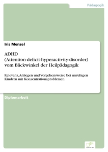 Titel: ADHD (Attention-deficit-hyperactivity-disorder) vom Blickwinkel der Heilpädagogik