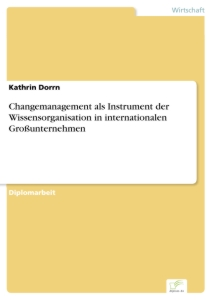 Titel: Changemanagement als Instrument der Wissensorganisation in internationalen Großunternehmen