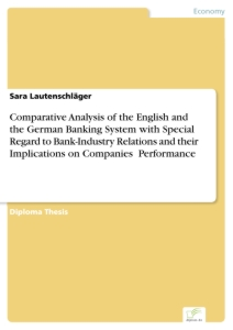 Titel: Comparative Analysis of the English and the German Banking System with Special Regard to Bank-Industry Relations and their Implications on Companies' Performance