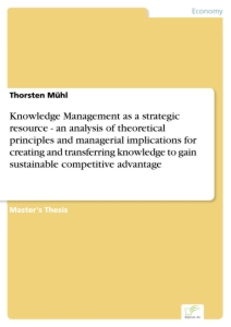 Titel: Knowledge Management as a strategic resource - an analysis of theoretical principles and managerial implications for creating and transferring knowledge to gain sustainable competitive advantage