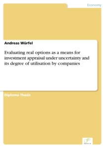 Titel: Evaluating real options as a means for investment appraisal under uncertainty and its degree of utilisation by companies