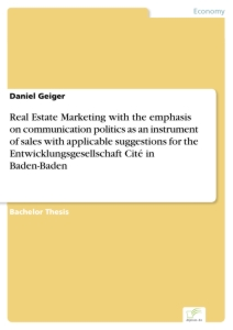 Titel: Real Estate Marketing with the emphasis on communication politics as an instrument of sales with applicable suggestions for the Entwicklungsgesellschaft Cité in Baden-Baden
