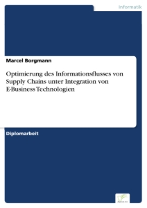 Titel: Optimierung des Informationsflusses von Supply Chains unter Integration von E-Business Technologien