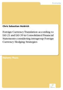 Titel: Foreign Currency Translation according to IAS 21 and IAS 39 in Consolidated Financial Statements considering intragroup Foreign Currency Hedging Strategies