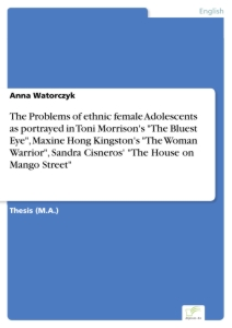 "Titel: The Problems of ethnic female Adolescents as portrayed in Toni Morrison's ""The Bluest Eye"", Maxine Hong Kingston's ""The Woman Warrior"", Sandra Cisneros' ""The House on Mango Street"""
