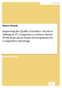Titel: Improving the Quality of Leaders' Decision Making in IT Companies to Achieve Better Predictions about Future Developments for Competitive Advantage
