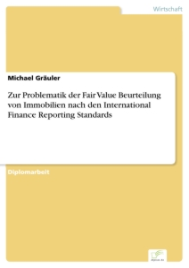 Titel: Zur Problematik der Fair Value Beurteilung von Immobilien nach den International Finance Reporting Standards