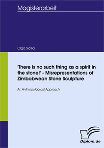 Titel: 'There is no such thing as a spirit in the stone!' - Misrepresentations of Zimbabwean Stone Sculpture