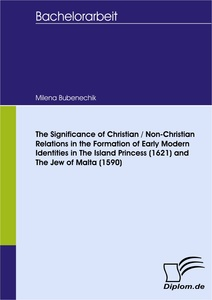Titel: The Significance of Christian / Non-Christian Relations in the Formation of Early Modern Identities in The Island Princess (1621) and The Jew of Malta (1590)