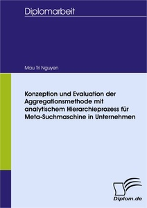 Titel: Konzeption und Evaluation der Aggregationsmethode mit analytischem Hierarchieprozess für Meta-Suchmaschine in Unternehmen